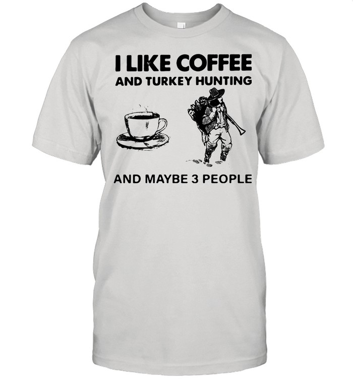 I Like Coffee And Turkey Hunting And Maybe 3 People shirt