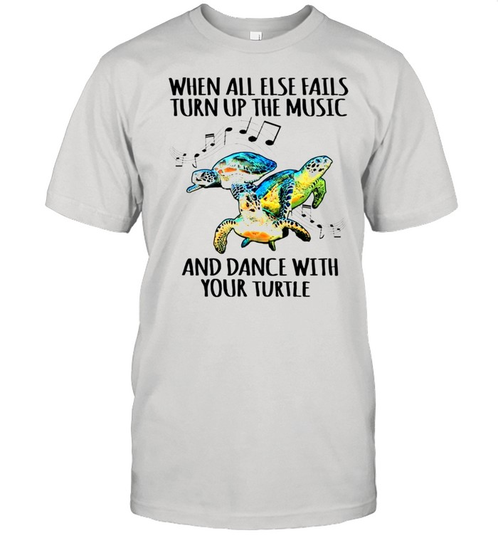 Turtle When all else fails turn up the music and dance with your turtle shirt