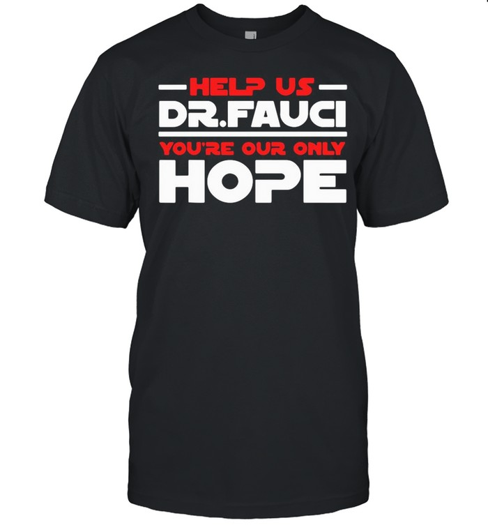 Help Us Dr Fauci You're Our Only Hope shirt
