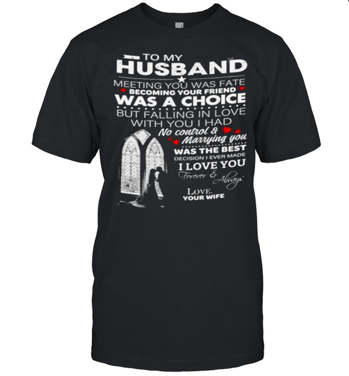 To My Husband Meeting You Was Fate Becoming Your Friend Was A Choice But Falling In Love With You I Had No Control And Marrying You shirt