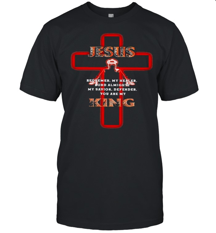 Jesus redeemer my healer lord almighty my savior defender you are my king shirt