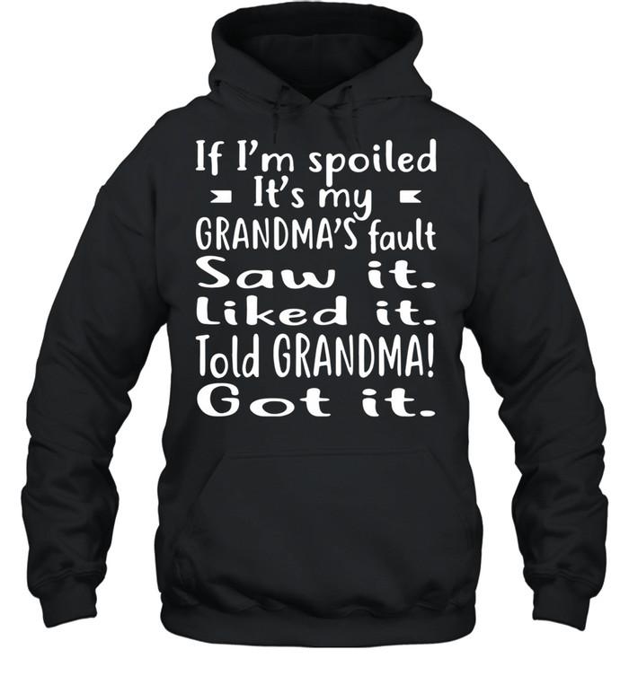 If I'm Spoiled It's My Grandma's Fault Saw It Liked It Told Grandma Got It shirt Unisex Hoodie