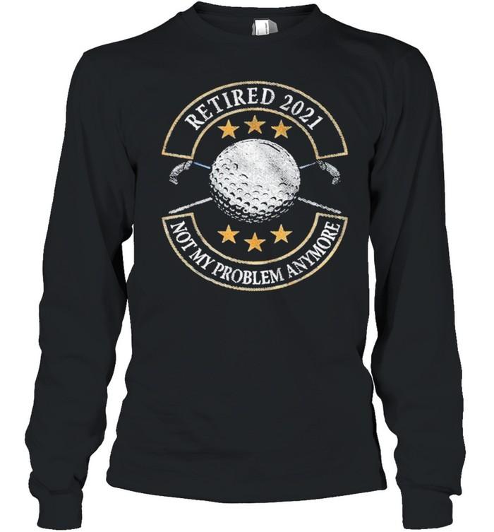 Retired 2021 not my problem anymore golf shirt Long Sleeved T-shirt