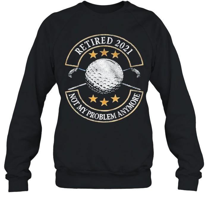 Retired 2021 not my problem anymore golf shirt Unisex Sweatshirt