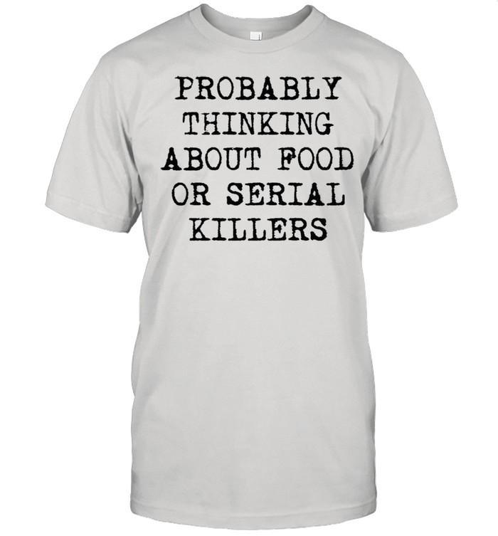 Probably thinking about food or serial killers shirt