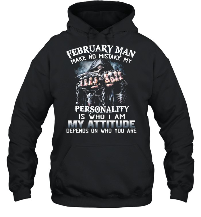 February Man Make No Mistake My Personality Is Who I Am My Attitude Depends On Who You Are T-shirt Unisex Hoodie