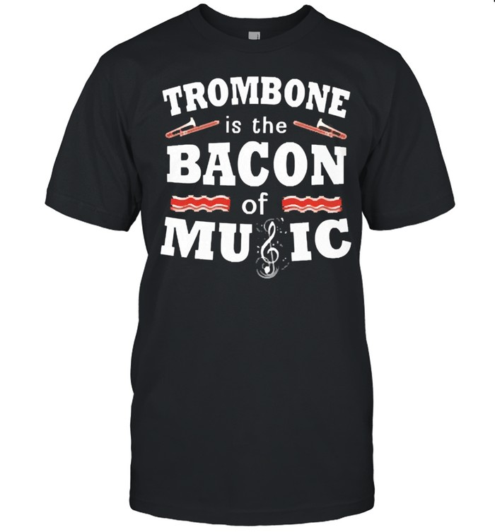 Trombone is the bacon of music shirt