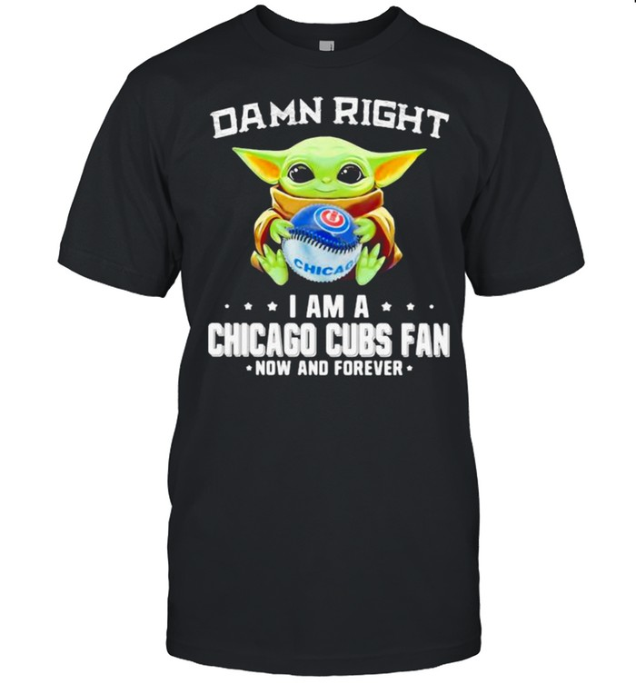 Damn Right I Am A Chicago Cubs Fan Now And Forever Baby Yoda Hug Ball Shirt