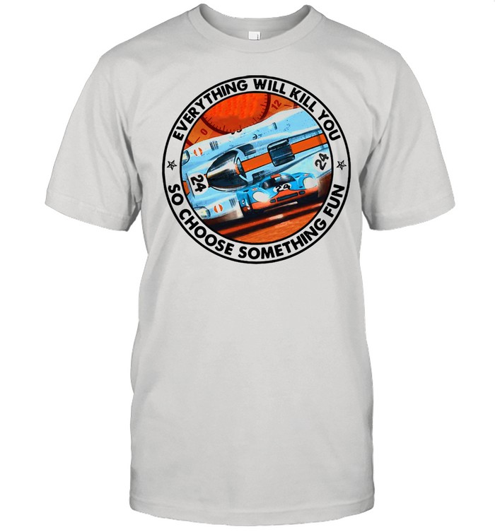 24 Racing Everything Will Kill You So Choose Something Fun T-shirt