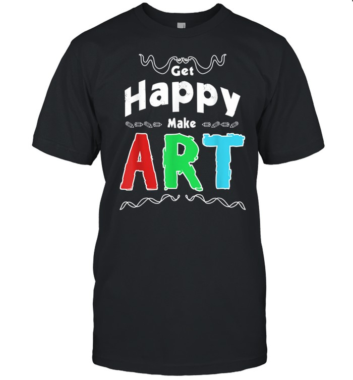 Get Happy Make Art Fun Positivity Design For Artists shirt