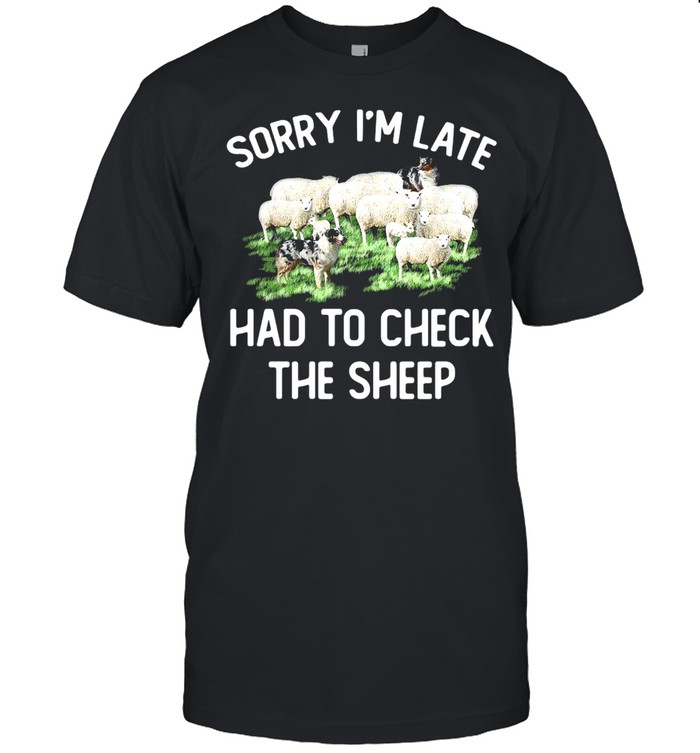 Sorry I'm Late Had To Check The Sheep T-shirt