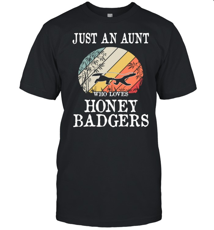 Just An Aunt Who Loves Honey Badgers shirt