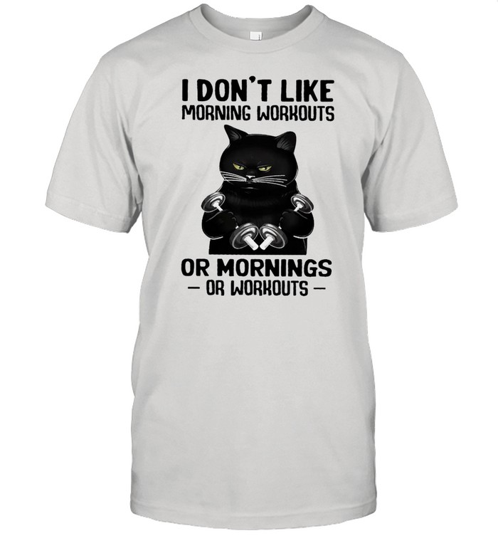 Black Cat Weight Lifting I Don't Like Morning Workouts Or Mornings Or Workout shirt